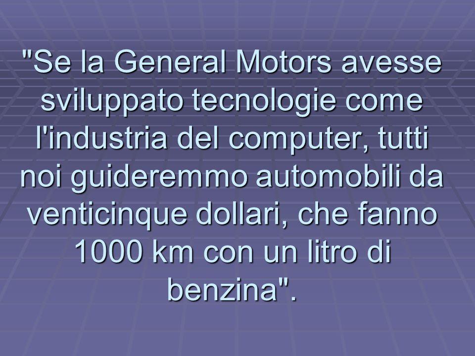 Se la General Motors avesse sviluppato tecnologie come l industria del computer, tutti noi guideremmo automobili da venticinque dollari, che fanno 1000 km con un litro di benzina .