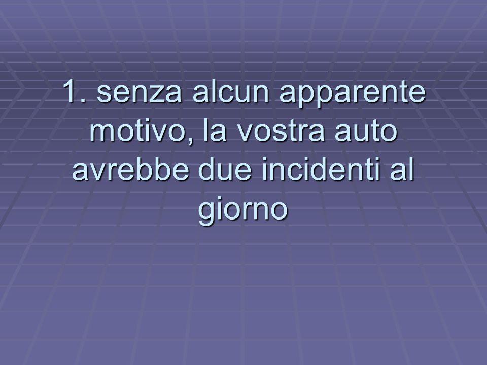 1. senza alcun apparente motivo, la vostra auto avrebbe due incidenti al giorno