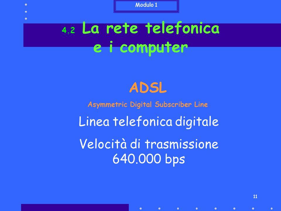 Modulo 1 11 4.2 La rete telefonica e i computer ADSL Asymmetric Digital Subscriber Line Linea telefonica digitale Velocità di trasmissione 640.000 bps