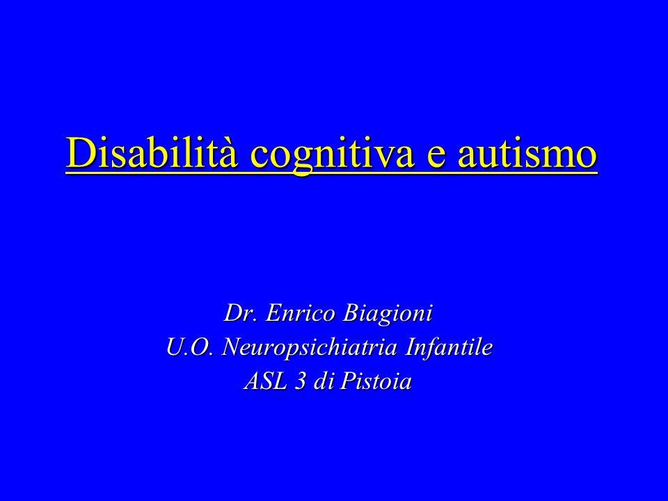 Disabilità cognitiva e autismo Dr. Enrico Biagioni U.O. Neuropsichiatria Infantile ASL 3 di Pistoia
