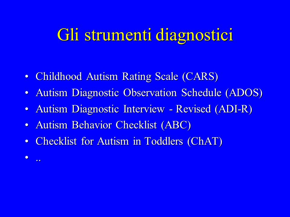 Gli strumenti diagnostici Childhood Autism Rating Scale (CARS)Childhood Autism Rating Scale (CARS) Autism Diagnostic Observation Schedule (ADOS)Autism