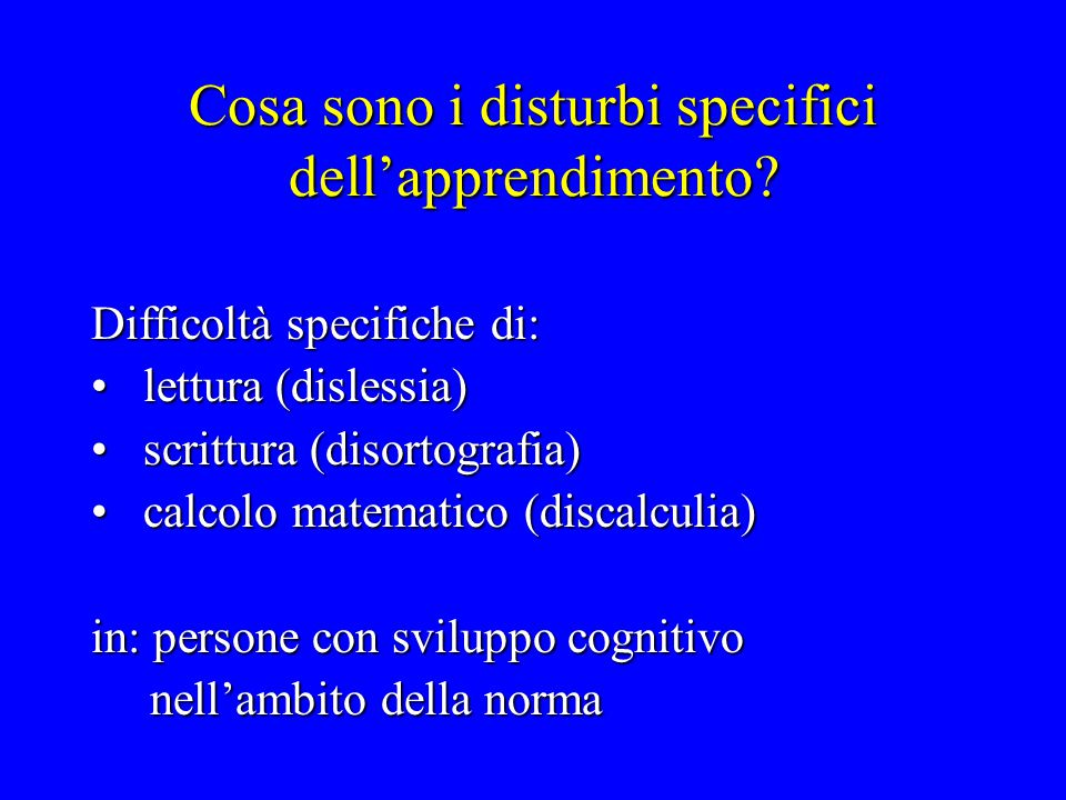 Cosa sono i disturbi specifici dell'apprendimento? Difficoltà specifiche di: lettura (dislessia) lettura (dislessia) scrittura (disortografia) scrittu