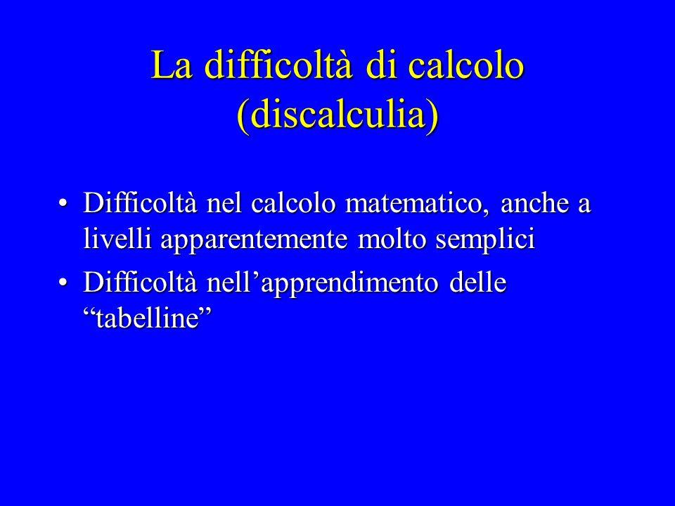La difficoltà di calcolo (discalculia) Difficoltà nel calcolo matematico, anche a livelli apparentemente molto sempliciDifficoltà nel calcolo matemati