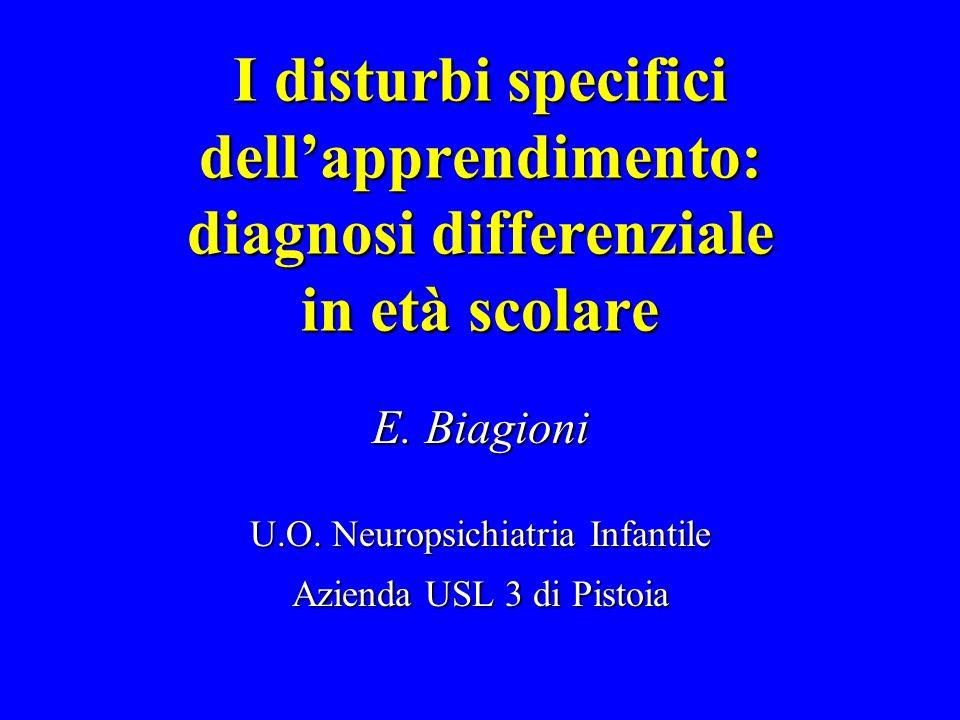 I disturbi specifici dell'apprendimento: diagnosi differenziale in età scolare E. Biagioni U.O. Neuropsichiatria Infantile Azienda USL 3 di Pistoia