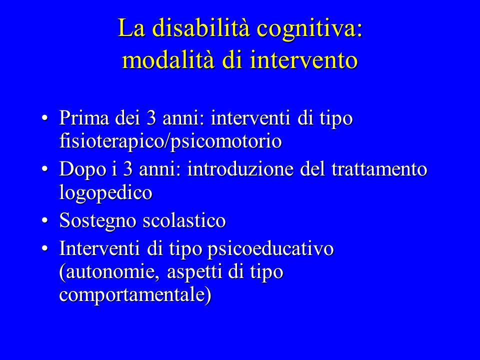 La disabilità cognitiva: modalità di intervento Prima dei 3 anni: interventi di tipo fisioterapico/psicomotorioPrima dei 3 anni: interventi di tipo fi