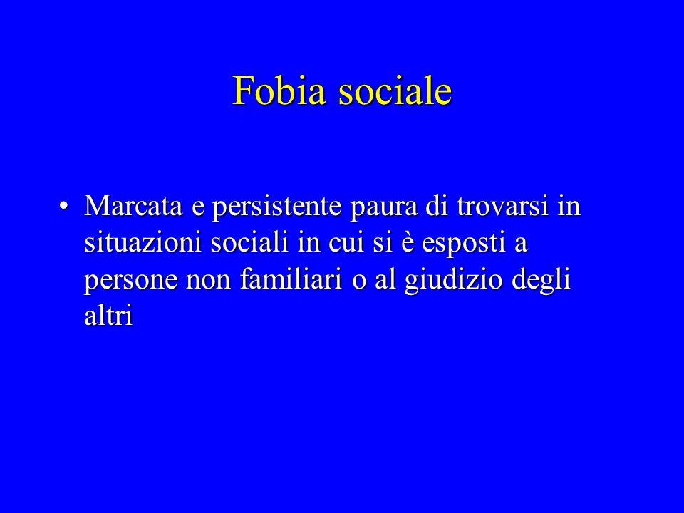 Fobia sociale Marcata e persistente paura di trovarsi in situazioni sociali in cui si è esposti a persone non familiari o al giudizio degli altriMarca