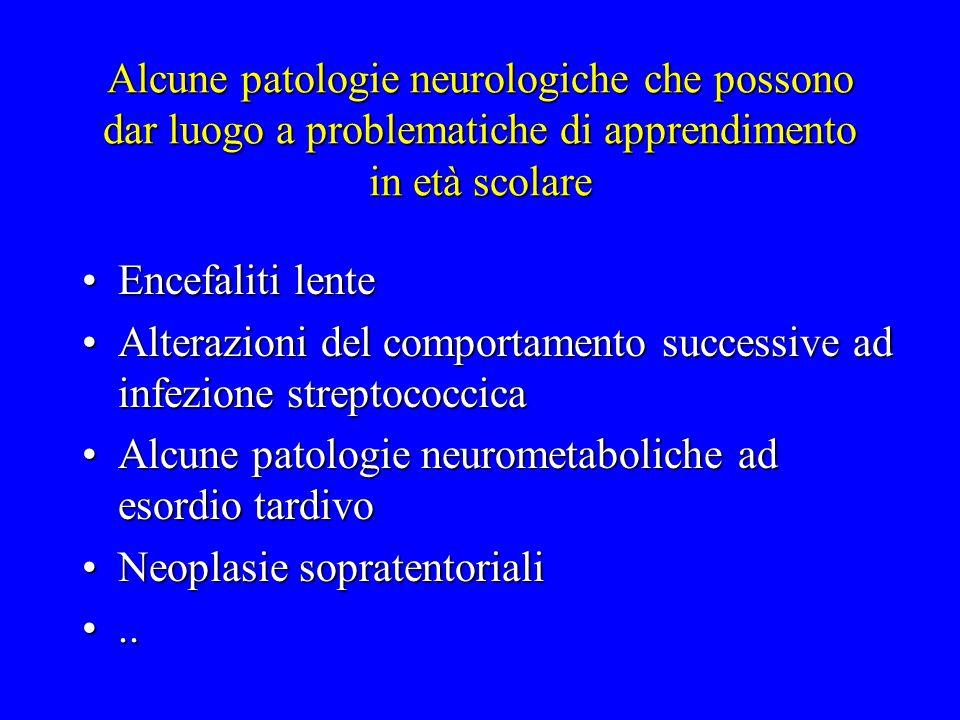 Alcune patologie neurologiche che possono dar luogo a problematiche di apprendimento in età scolare Encefaliti lenteEncefaliti lente Alterazioni del c