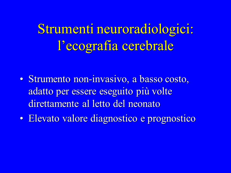 Strumenti neuroradiologici: l'ecografia cerebrale Strumento non-invasivo, a basso costo, adatto per essere eseguito più volte direttamente al letto de