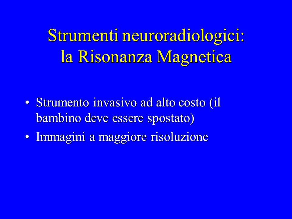 Strumenti neuroradiologici: la Risonanza Magnetica Strumento invasivo ad alto costo (il bambino deve essere spostato)Strumento invasivo ad alto costo