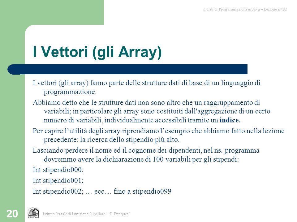 20 I Vettori (gli Array) I vettori (gli array) fanno parte delle strutture dati di base di un linguaggio di programmazione. Abbiamo detto che le strut