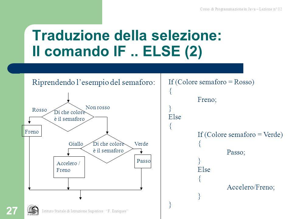 27 Riprendendo l'esempio del semaforo: Traduzione della selezione: Il comando IF.. ELSE (2) Corso di Programmazione in Java – Lezione n° 02 Istituto S