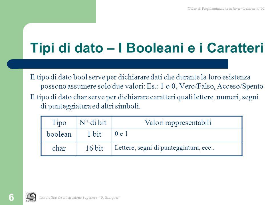 6 Tipi di dato – I Booleani e i Caratteri Il tipo di dato bool serve per dichiarare dati che durante la loro esistenza possono assumere solo due valor