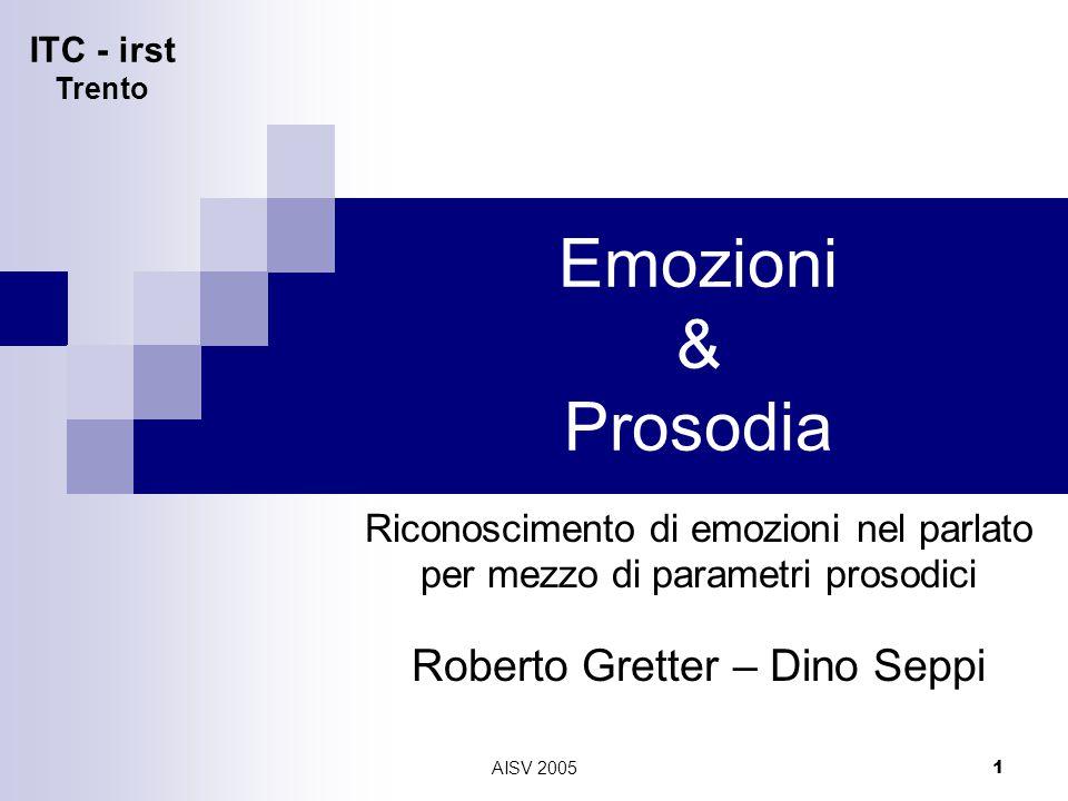 ITC - irst Trento AISV 2005 1 Emozioni & Prosodia Riconoscimento di emozioni nel parlato per mezzo di parametri prosodici Roberto Gretter – Dino Seppi
