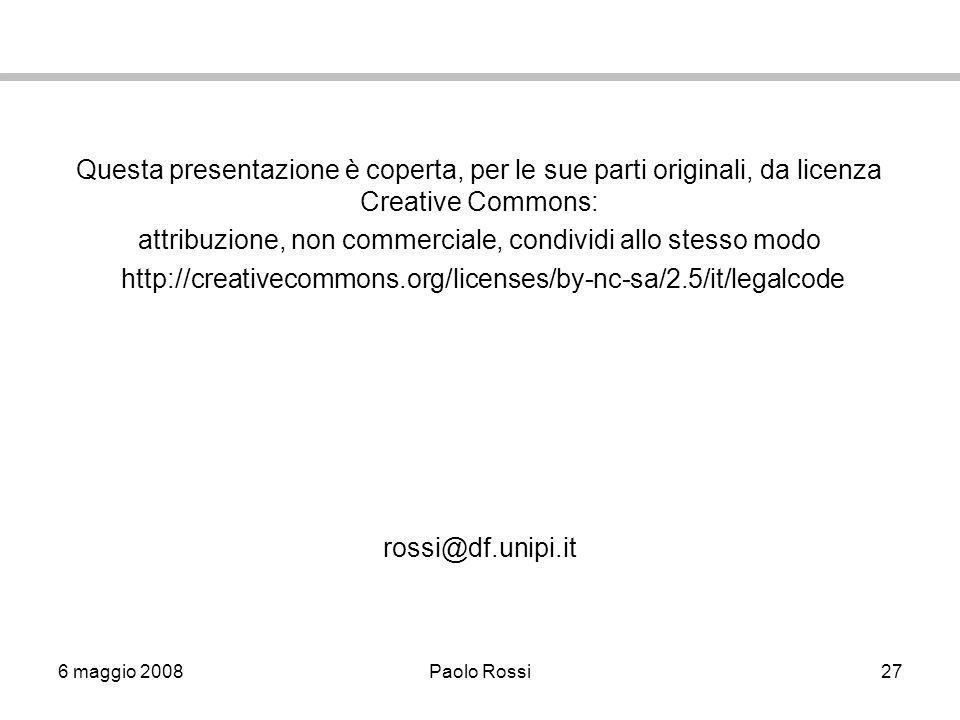 6 maggio 2008Paolo Rossi27 Questa presentazione è coperta, per le sue parti originali, da licenza Creative Commons: attribuzione, non commerciale, condividi allo stesso modo http://creativecommons.org/licenses/by-nc-sa/2.5/it/legalcode rossi@df.unipi.it