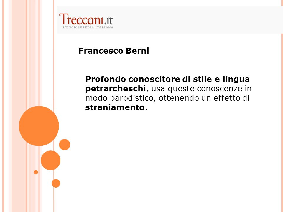 Profondo conoscitore di stile e lingua petrarcheschi, usa queste conoscenze in modo parodistico, ottenendo un effetto di straniamento. Francesco Berni