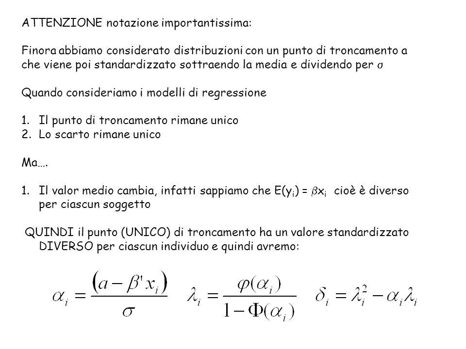 ATTENZIONE notazione importantissima: Finora abbiamo considerato distribuzioni con un punto di troncamento a che viene poi standardizzato sottraendo la media e dividendo per  Quando consideriamo i modelli di regressione 1.Il punto di troncamento rimane unico 2.Lo scarto rimane unico Ma….