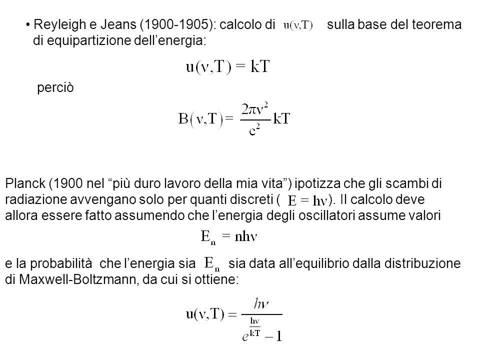 Reyleigh e Jeans (1900-1905): calcolo di sulla base del teorema di equipartizione dell'energia: perciò Planck (1900 nel più duro lavoro della mia vita ) ipotizza che gli scambi di radiazione avvengano solo per quanti discreti ( ).