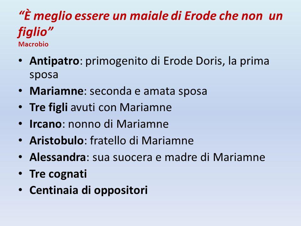 """""""È meglio essere un maiale di Erode che non un figlio"""" Macrobio Antipatro: primogenito di Erode Doris, la prima sposa Mariamne: seconda e amata sposa"""