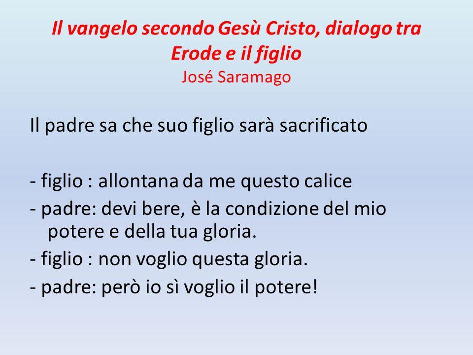 Il vangelo secondo Gesù Cristo, dialogo tra Erode e il figlio José Saramago Il padre sa che suo figlio sarà sacrificato - figlio : allontana da me que