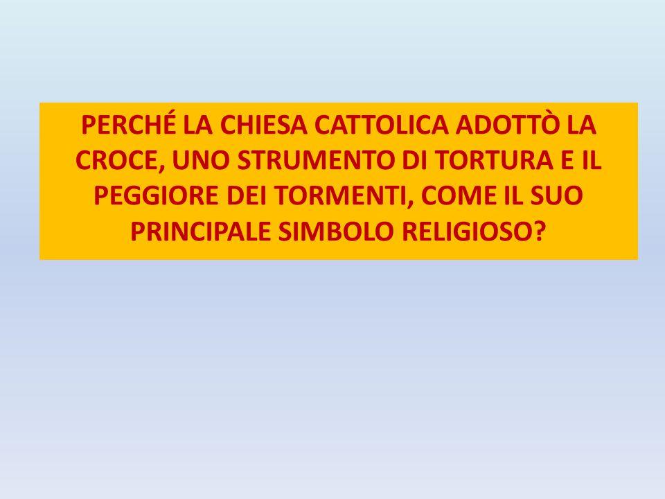 PERCHÉ LA CHIESA CATTOLICA ADOTTÒ LA CROCE, UNO STRUMENTO DI TORTURA E IL PEGGIORE DEI TORMENTI, COME IL SUO PRINCIPALE SIMBOLO RELIGIOSO?