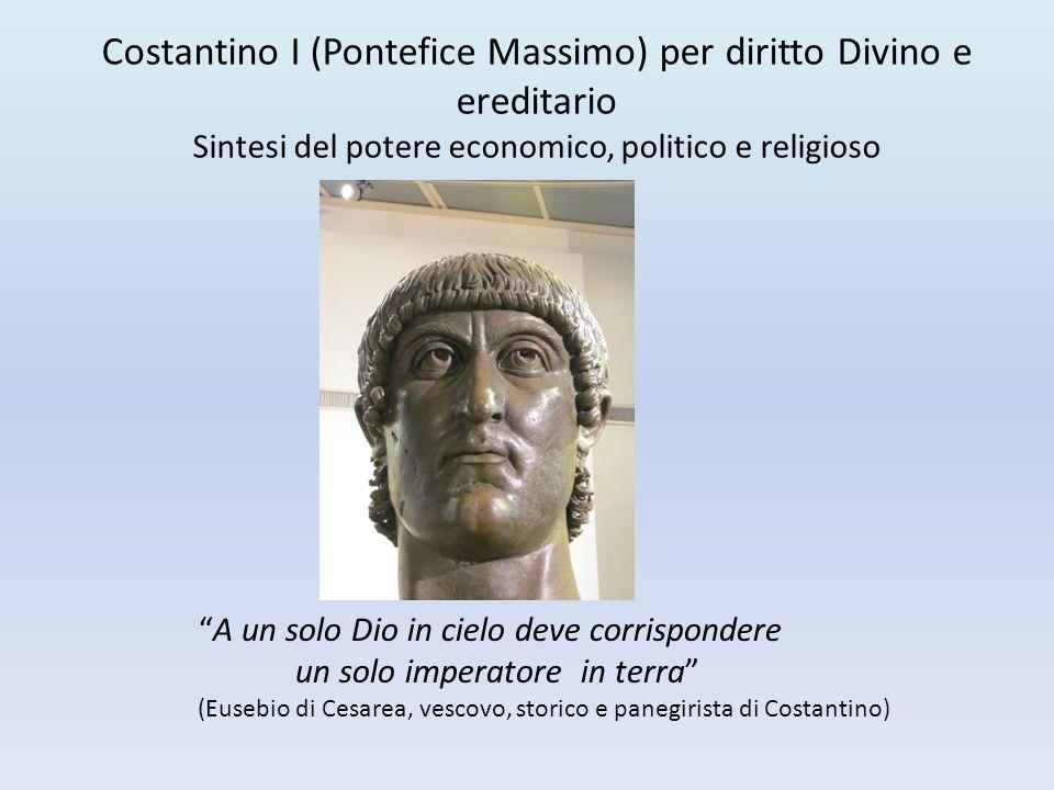 """Costantino I (Pontefice Massimo) per diritto Divino e ereditario Sintesi del potere economico, politico e religioso """"A un solo Dio in cielo deve corri"""