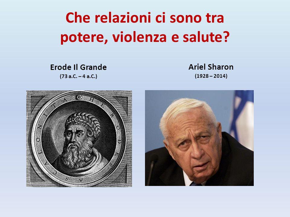 Che relazioni ci sono tra potere, violenza e salute? Erode Il Grande (73 a.C. – 4 a.C.) Ariel Sharon (1928 – 2014)