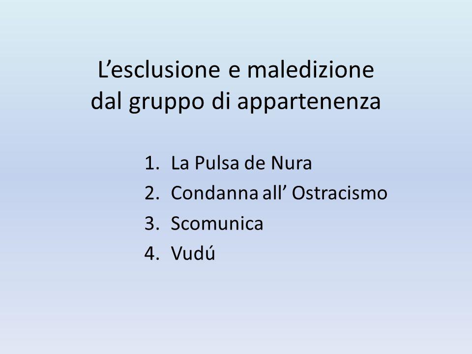 L'esclusione e maledizione dal gruppo di appartenenza 1.La Pulsa de Nura 2.Condanna all' Ostracismo 3.Scomunica 4.Vudú