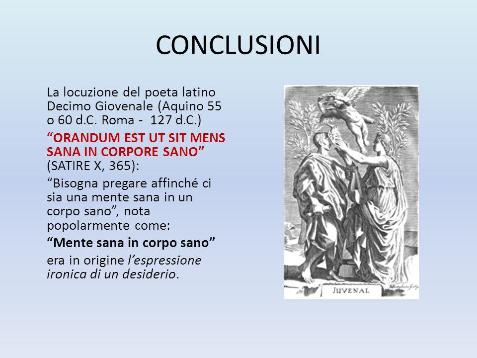 "CONCLUSIONI La locuzione del poeta latino Decimo Giovenale (Aquino 55 o 60 d.C. Roma - 127 d.C.) ""ORANDUM EST UT SIT MENS SANA IN CORPORE SANO"" (SATIR"