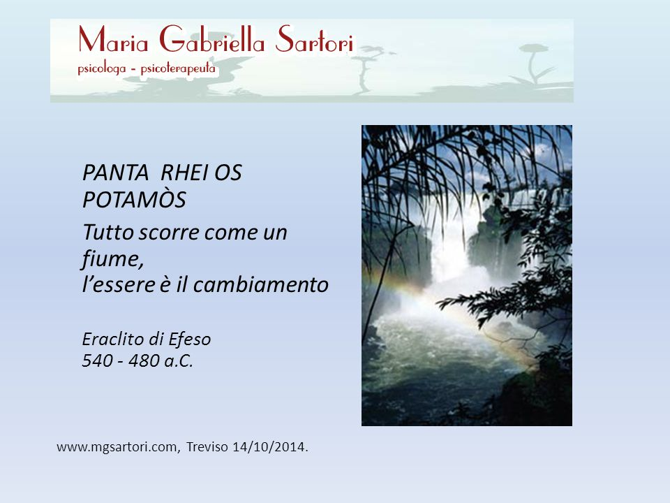 www.mgsartori.com, Treviso 14/10/2014. PANTA RHEI OS POTAMÒS Tutto scorre come un fiume, l'essere è il cambiamento Eraclito di Efeso 540 - 480 a.C.
