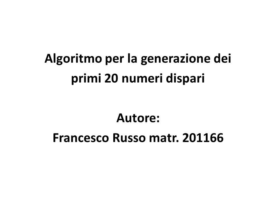 Algoritmo per la generazione dei primi 20 numeri dispari Autore: Francesco Russo matr. 201166