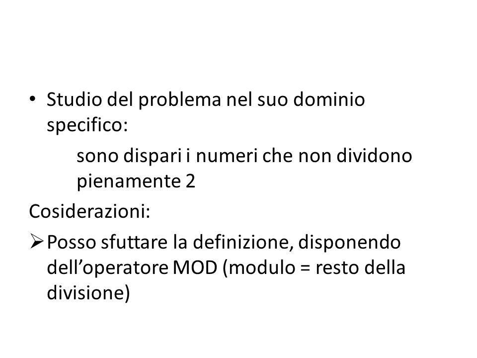 Studio del problema nel suo dominio specifico: sono dispari i numeri che non dividono pienamente 2 Cosiderazioni:  Posso sfuttare la definizione, disponendo dell'operatore MOD (modulo = resto della divisione)