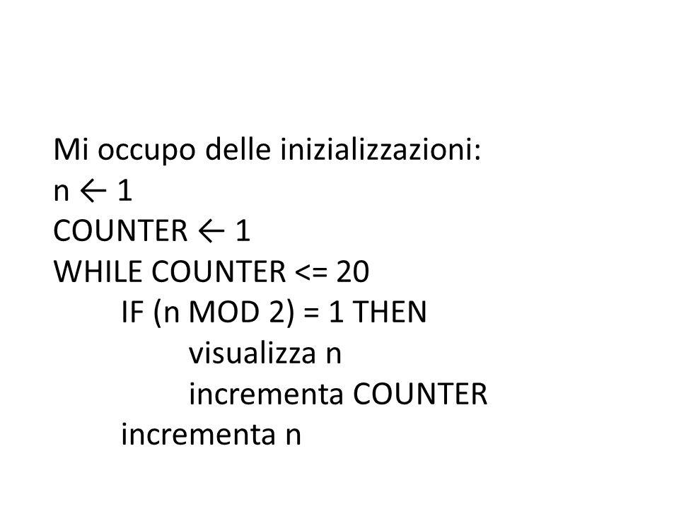 Mi occupo delle inizializzazioni: n ← 1 COUNTER ← 1 WHILE COUNTER <= 20 IF (n MOD 2) = 1 THEN visualizza n incrementa COUNTER incrementa n