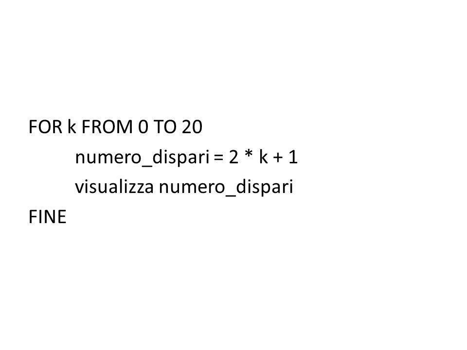 FOR k FROM 0 TO 20 numero_dispari = 2 * k + 1 visualizza numero_dispari FINE