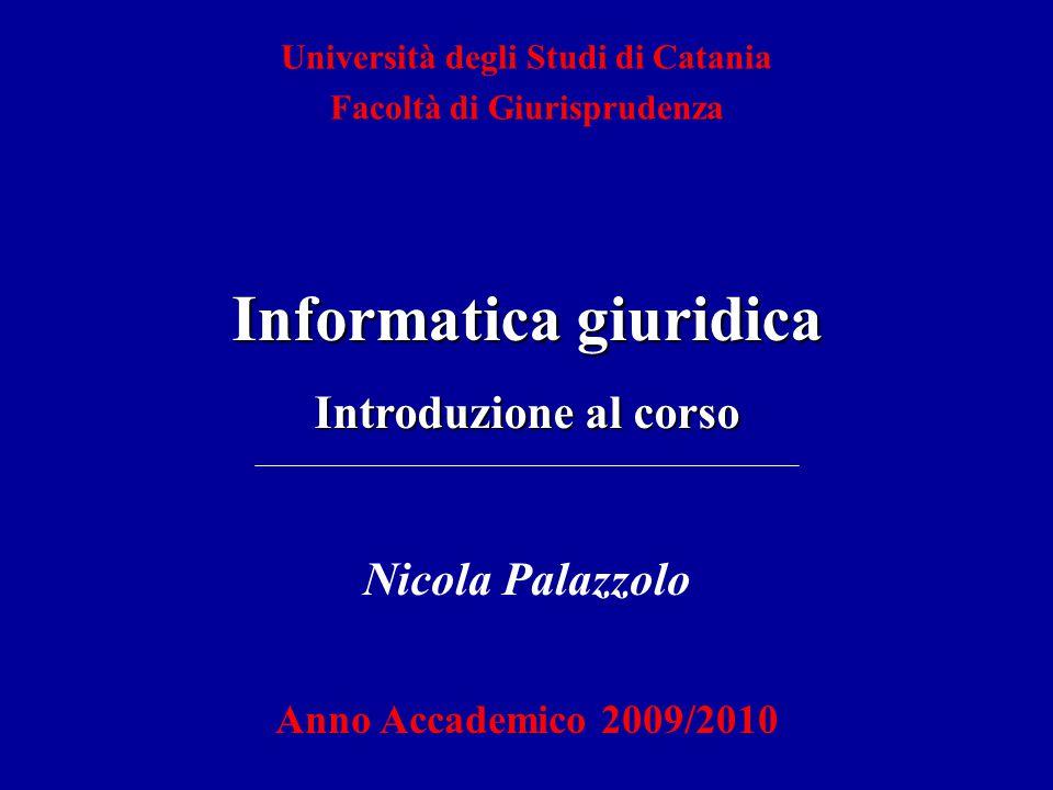 Nicola Palazzolo Anno Accademico 2009/2010 Università degli Studi di Catania Facoltà di Giurisprudenza Informatica giuridica Introduzione al corso
