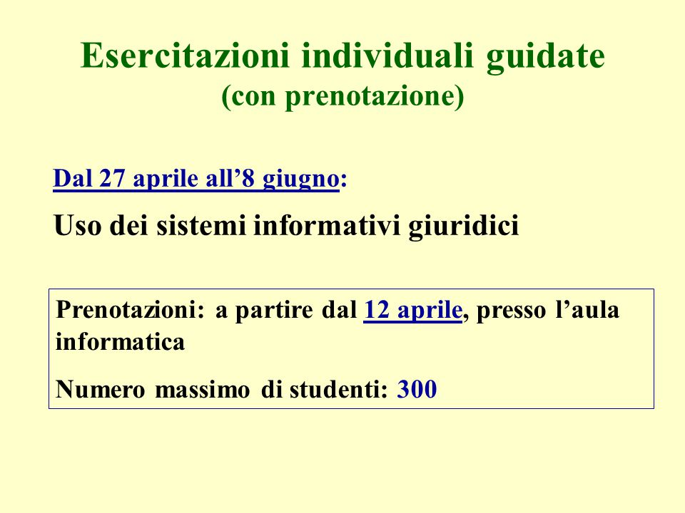 Esercitazioni individuali guidate (con prenotazione) Dal 27 aprile all'8 giugno: Uso dei sistemi informativi giuridici Prenotazioni: a partire dal 12 aprile, presso l'aula informatica Numero massimo di studenti: 300
