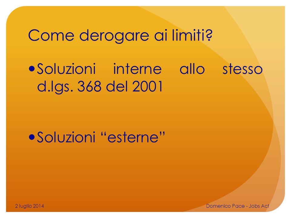 """Come derogare ai limiti? Soluzioni interne allo stesso d.lgs. 368 del 2001 Soluzioni """"esterne"""" 2 luglio 2014Domenico Pace - Jobs Act"""