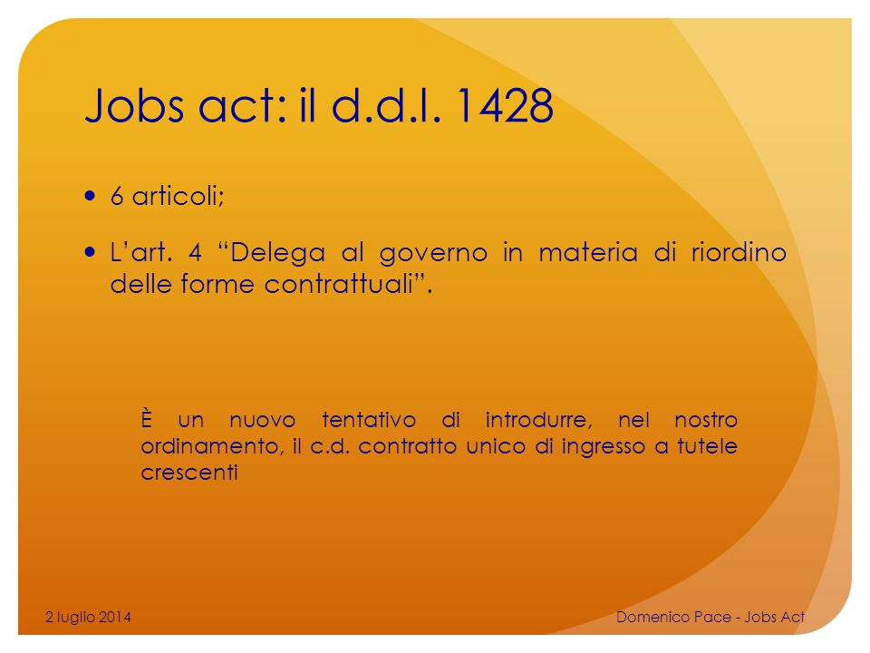 """Jobs act: il d.d.l. 1428 6 articoli; L'art. 4 """"Delega al governo in materia di riordino delle forme contrattuali"""". 2 luglio 2014Domenico Pace - Jobs A"""