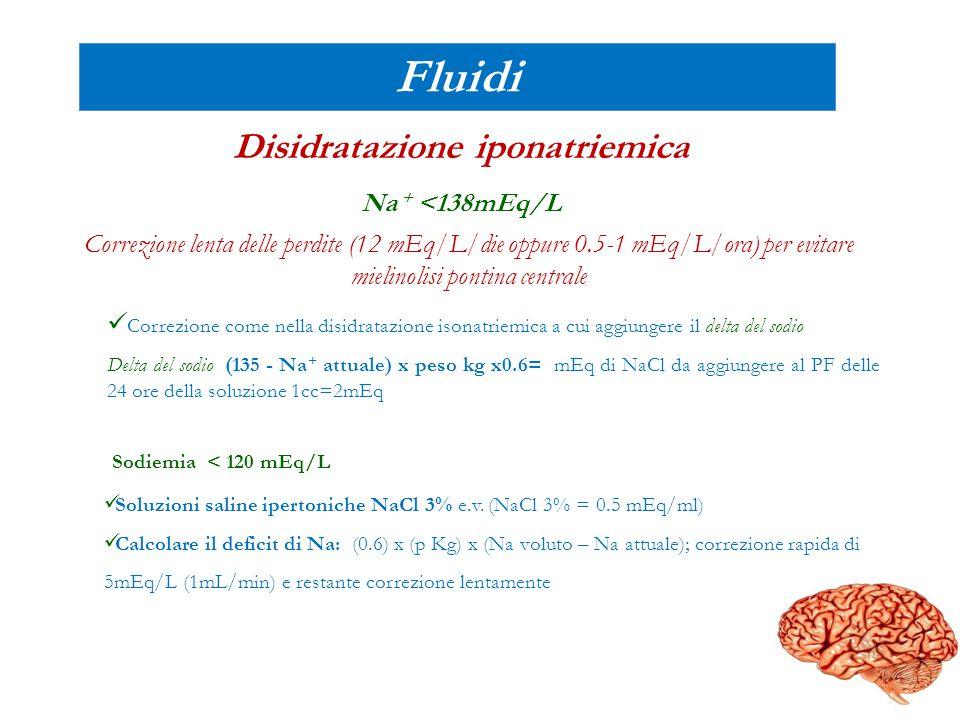 Fluidi Disidratazione iponatriemica Na + <138mEq/L Correzione lenta delle perdite (12 mEq/L/die oppure 0.5-1 mEq/L/ora) per evitare mielinolisi pontin