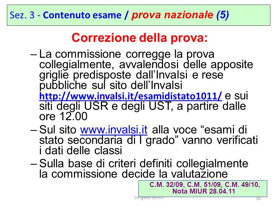 Dirigenti tecnici 16 –La commissione corregge la prova collegialmente, avvalendosi delle apposite griglie predisposte dall'Invalsi e rese pubbliche sul sito dell'Invalsi http://www.invalsi.it/esamidistato1011/ e sui siti degli USR e degli UST, a partire dalle ore 12.00 http://www.invalsi.it/esamidistato1011/ –Sul sito www.invalsi.it alla voce esami di stato secondaria di I grado vanno verificati i dati delle classiwww.invalsi.it –Sulla base di criteri definiti collegialmente la commissione decide la valutazione C.M.