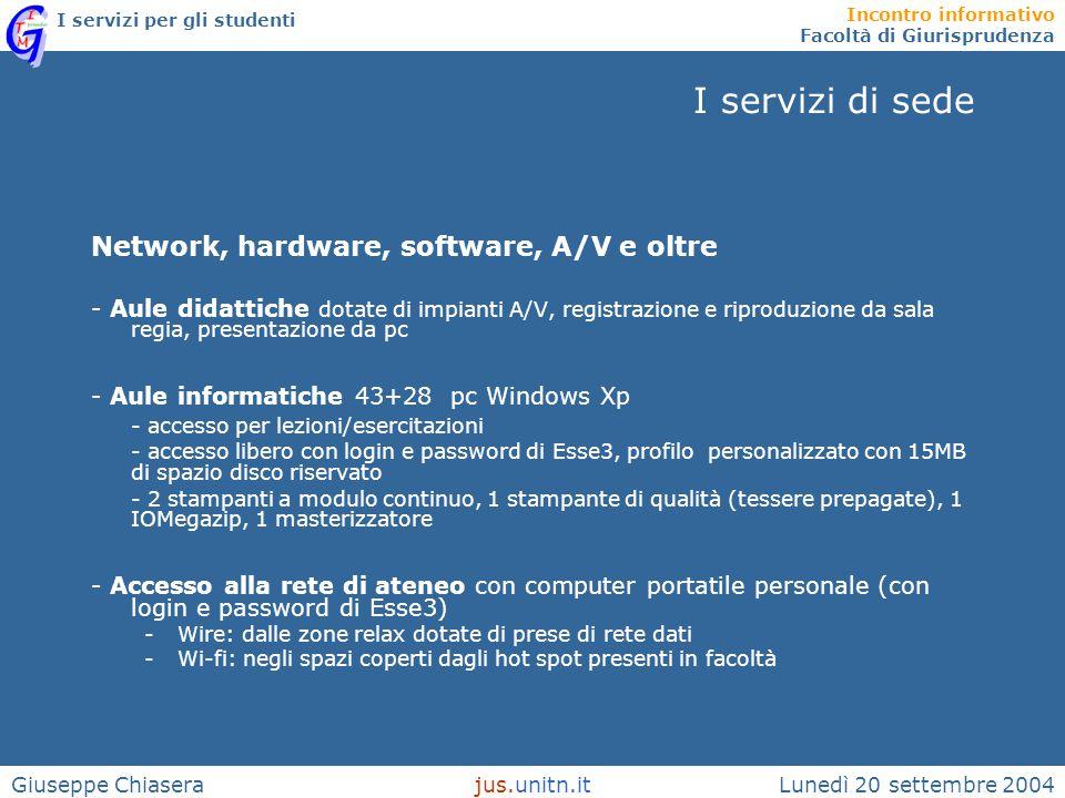 Incontro informativo Facoltà di Giurisprudenza I servizi per gli studenti Lunedì 20 settembre 2004jus.unitn.itGiuseppe Chiasera I servizi di ateneo Servizi IT -ECDL: Test center di ateneo http://www.unitn.it/ecdlhttp://www.unitn.it/ecdl -Prestito pc portatili -Accesso alla rete di ateneo: wi-fi Altri servizi - Servizi della Segreteria studenti (Esse3 e Web-Mail) http://www.esse3.unitn.it - Accesso alle risorse elettroniche della Biblioteca di ateneo http://www.biblio.unitn.it http://www.biblio.unitn.it - Didattica on line di ateneo http://www.didatticaonline.unitn.it => Tutti fruibili con Login e Password di Esse3