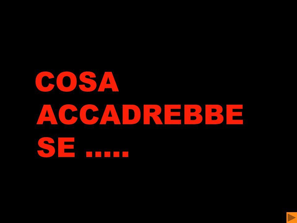 COSA ACCADREBBE SE …..
