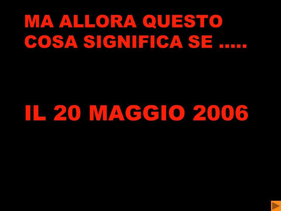 MA ALLORA QUESTO COSA SIGNIFICA SE ….. IL 20 MAGGIO 2006