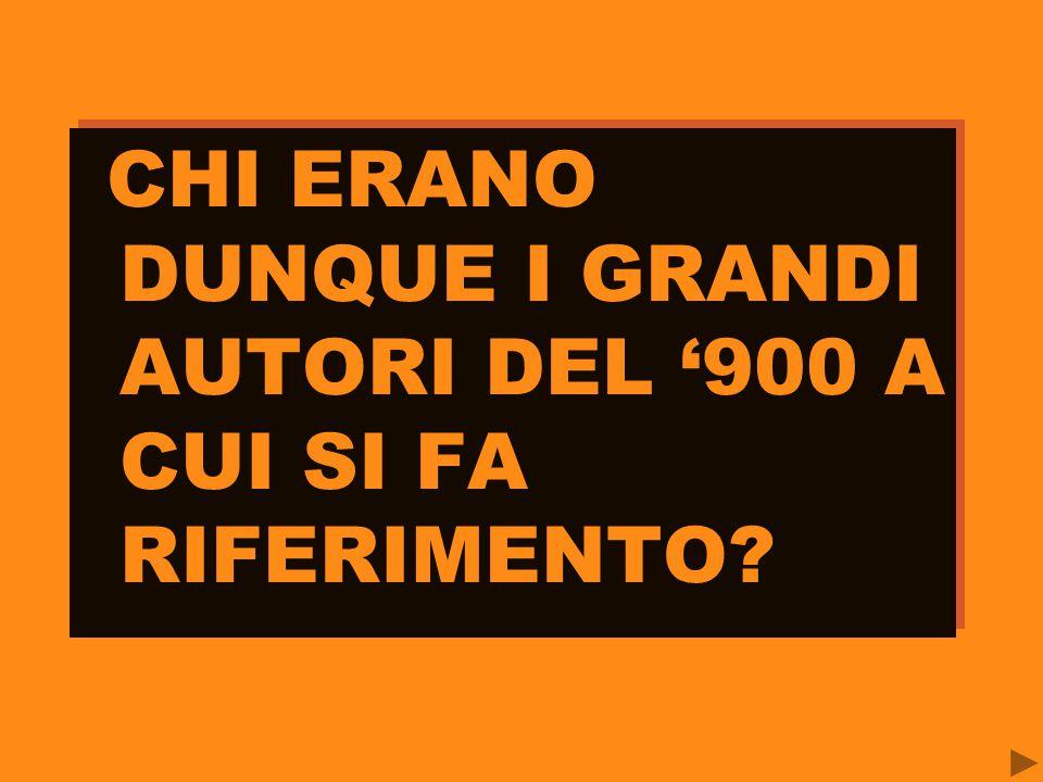 CHI ERANO DUNQUE I GRANDI AUTORI DEL '900 A CUI SI FA RIFERIMENTO?