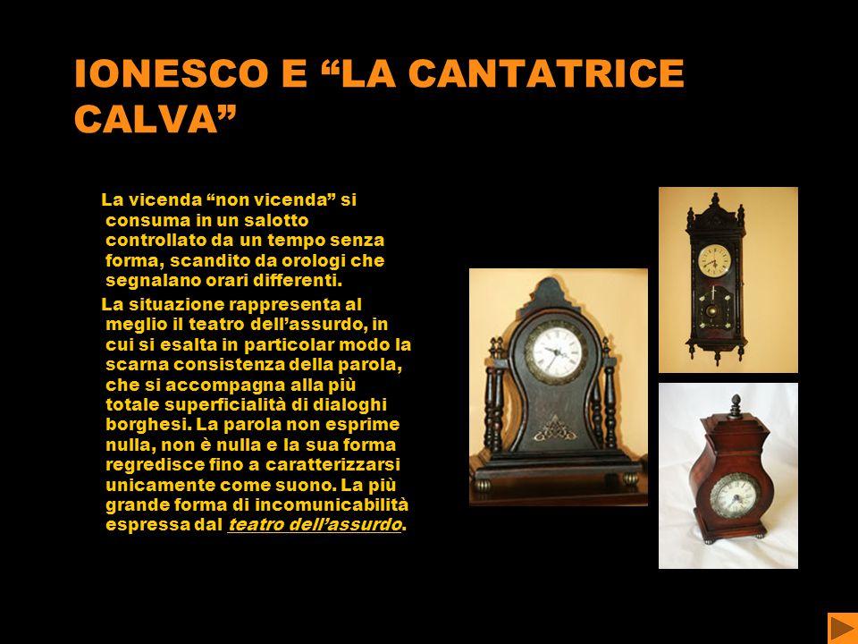 IONESCO E LA CANTATRICE CALVA La vicenda non vicenda si consuma in un salotto controllato da un tempo senza forma, scandito da orologi che segnalano orari differenti.
