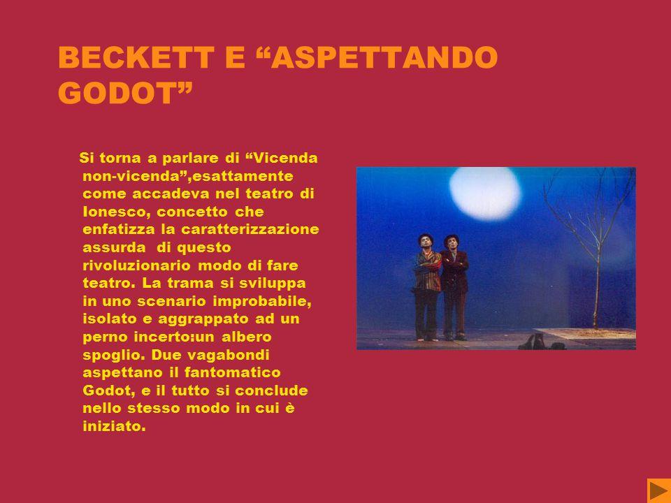 BECKETT E ASPETTANDO GODOT Si torna a parlare di Vicenda non-vicenda ,esattamente come accadeva nel teatro di Ionesco, concetto che enfatizza la caratterizzazione assurda di questo rivoluzionario modo di fare teatro.