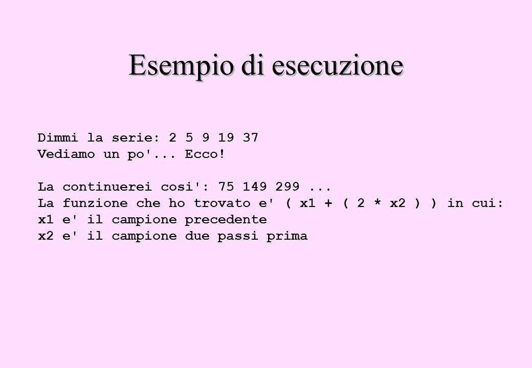 Esempio di esecuzione Dimmi la serie: 2 5 9 19 37 Vediamo un po'... Ecco! La continuerei cosi': 75 149 299... La funzione che ho trovato e' ( x1 + ( 2
