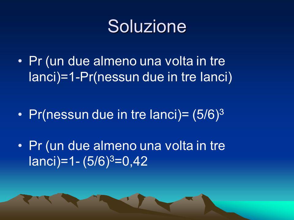 Soluzione Pr (un due almeno una volta in tre lanci)=1-Pr(nessun due in tre lanci) Pr(nessun due in tre lanci)= (5/6) 3 Pr (un due almeno una volta in tre lanci)=1- (5/6) 3 =0,42
