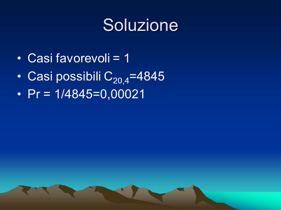 Soluzione Casi favorevoli = 1 Casi possibili C 20,4 =4845 Pr = 1/4845=0,00021