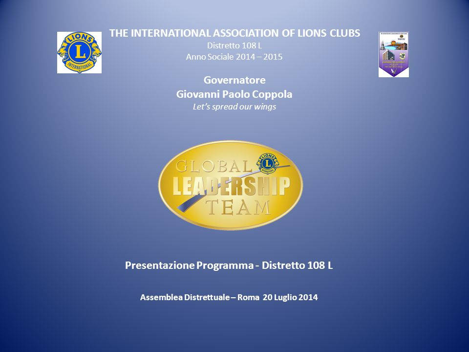 THE INTERNATIONAL ASSOCIATION OF LIONS CLUBS Distretto 108 L Anno Sociale 2014 – 2015 Governatore Giovanni Paolo Coppola Let's spread our wings Presen