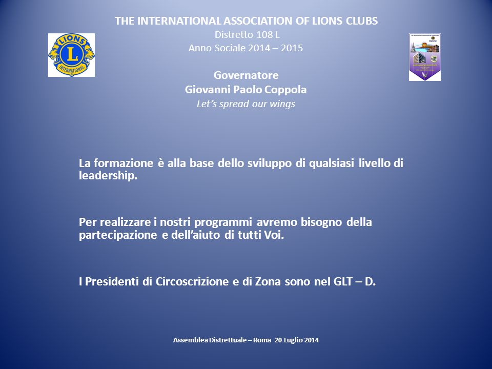 THE INTERNATIONAL ASSOCIATION OF LIONS CLUBS Distretto 108 L Anno Sociale 2014 – 2015 Governatore Giovanni Paolo Coppola Let's spread our wings La formazione è alla base dello sviluppo di qualsiasi livello di leadership.